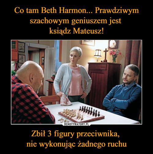 Co tam Beth Harmon... Prawdziwym szachowym geniuszem jest  ksiądz Mateusz! Zbił 3 figury przeciwnika,  nie wykonując żadnego ruchu
