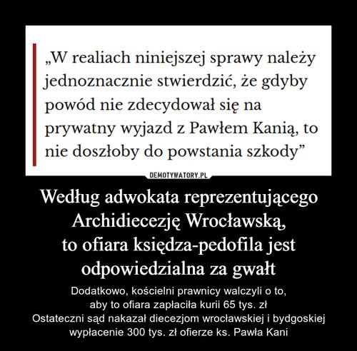 Według adwokata reprezentującego Archidiecezję Wrocławską, to ofiara księdza-pedofila jest odpowiedzialna za gwałt
