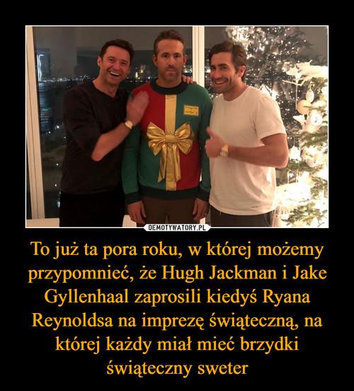To już ta pora roku, w której możemy przypomnieć, że Hugh Jackman i Jake Gyllenhaal zaprosili kiedyś Ryana Reynoldsa na imprezę świąteczną, na której każdy miał mieć brzydki świąteczny sweter