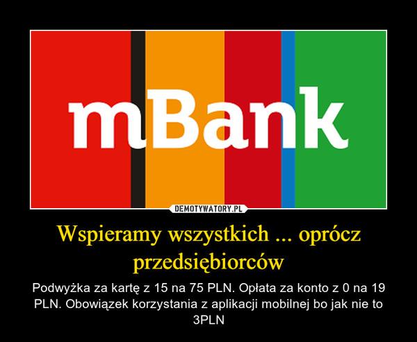 Wspieramy wszystkich ... oprócz przedsiębiorców – Podwyżka za kartę z 15 na 75 PLN. Opłata za konto z 0 na 19 PLN. Obowiązek korzystania z aplikacji mobilnej bo jak nie to 3PLN