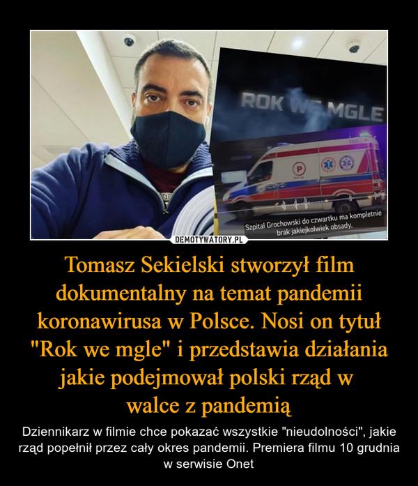 """Tomasz Sekielski stworzył film dokumentalny na temat pandemii koronawirusa w Polsce. Nosi on tytuł """"Rok we mgle"""" i przedstawia działania jakie podejmował polski rząd w walce z pandemią – Dziennikarz w filmie chce pokazać wszystkie """"nieudolności"""", jakie rząd popełnił przez cały okres pandemii. Premiera filmu 10 grudnia w serwisie Onet"""
