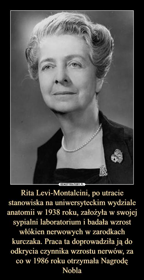 Rita Levi-Montalcini, po utracie stanowiska na uniwersyteckim wydziale anatomii w 1938 roku, założyła w swojej sypialni laboratorium i badała wzrost włókien nerwowych w zarodkach kurczaka. Praca ta doprowadziła ją do odkrycia czynnika wzrostu nerwów, za co w 1986 roku otrzymała Nagrodę Nobla