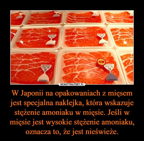 W Japonii na opakowaniach z mięsem jest specjalna naklejka, która wskazuje stężenie amoniaku w mięsie. Jeśli w mięsie jest wysokie stężenie amoniaku, oznacza to, że jest nieświeże. –
