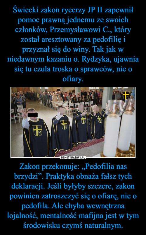 """Świecki zakon rycerzy JP II zapewnił pomoc prawną jednemu ze swoich członków, Przemysławowi C., który został aresztowany za pedofilię i przyznał się do winy. Tak jak w niedawnym kazaniu o. Rydzyka, ujawnia się tu czuła troska o sprawców, nie o ofiary. Zakon przekonuje: """"Pedofilia nas brzydzi"""". Praktyka obnaża fałsz tych deklaracji. Jeśli byłyby szczere, zakon powinien zatroszczyć się o ofiarę, nie o pedofila. Ale chyba wewnętrzna lojalność, mentalność mafijna jest w tym środowisku czymś naturalnym."""