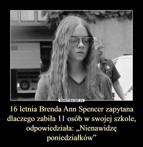 """16 letnia Brenda Ann Spencer zapytana dlaczego zabiła 11 osób w swojej szkole, odpowiedziała: """"Nienawidzę poniedziałków"""" –"""