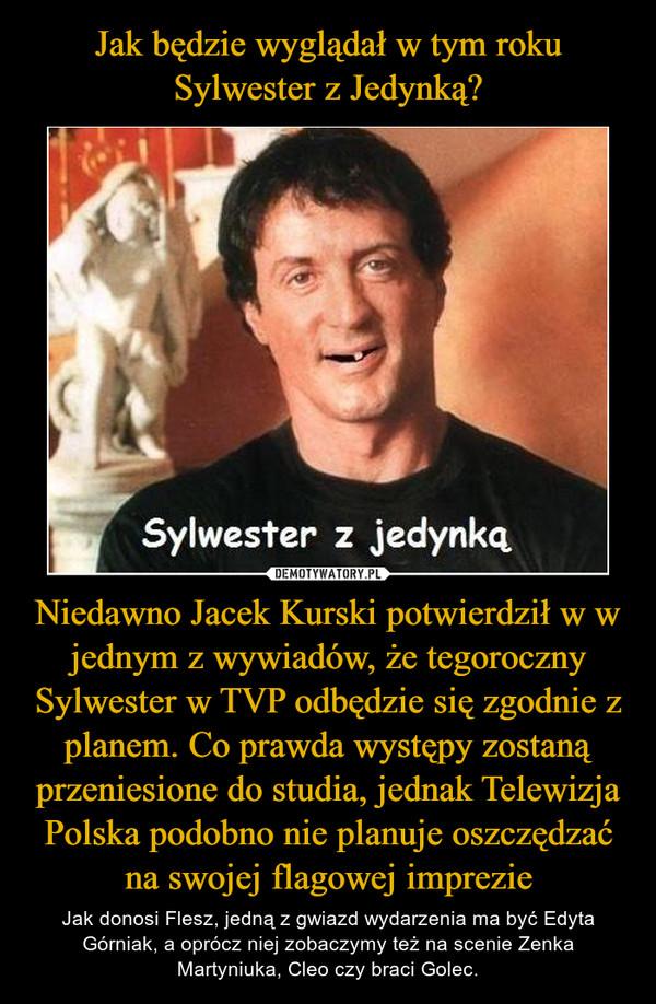 Niedawno Jacek Kurski potwierdził w w jednym z wywiadów, że tegoroczny Sylwester w TVP odbędzie się zgodnie z planem. Co prawda występy zostaną przeniesione do studia, jednak Telewizja Polska podobno nie planuje oszczędzać na swojej flagowej imprezie – Jak donosi Flesz, jedną z gwiazd wydarzenia ma być Edyta Górniak, a oprócz niej zobaczymy też na scenie Zenka Martyniuka, Cleo czy braci Golec.