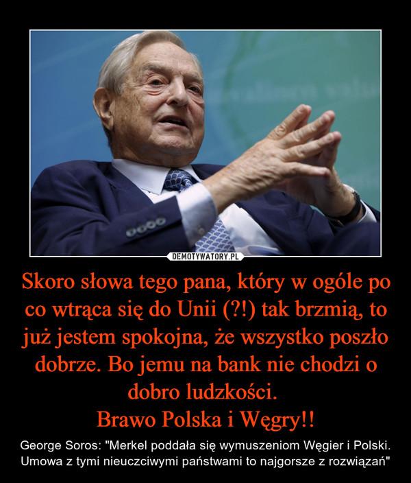 """Skoro słowa tego pana, który w ogóle po co wtrąca się do Unii (?!) tak brzmią, to już jestem spokojna, że wszystko poszło dobrze. Bo jemu na bank nie chodzi o dobro ludzkości. Brawo Polska i Węgry!! – George Soros: """"Merkel poddała się wymuszeniom Węgier i Polski. Umowa z tymi nieuczciwymi państwami to najgorsze z rozwiązań"""""""