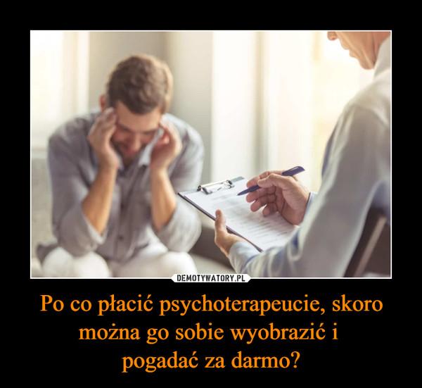 Po co płacić psychoterapeucie, skoro można go sobie wyobrazić i pogadać za darmo? –
