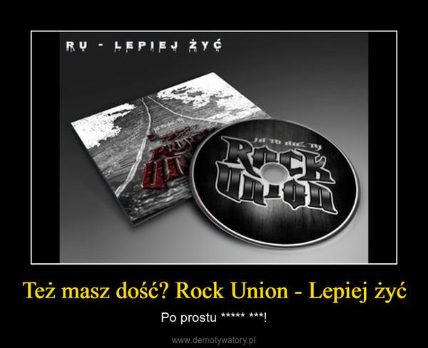 Też masz dość? Rock Union - Lepiej żyć – Po prostu ***** ***!