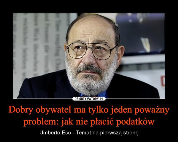 Dobry obywatel ma tylko jeden poważny problem: jak nie płacić podatków – Umberto Eco - Temat na pierwszą stronę