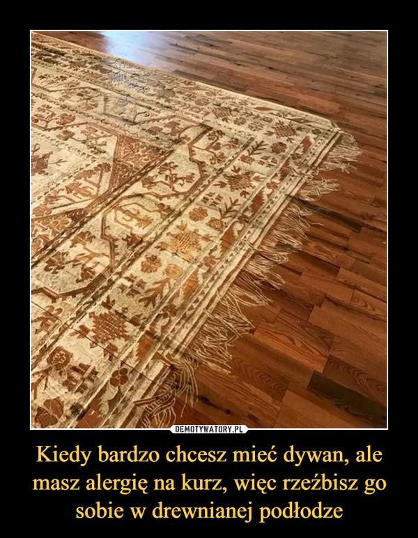Kiedy bardzo chcesz mieć dywan, ale masz alergię na kurz, więc rzeźbisz go sobie w drewnianej podłodze –
