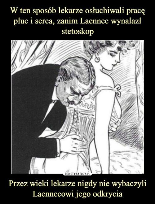 W ten sposób lekarze osłuchiwali pracę płuc i serca, zanim Laennec wynalazł stetoskop Przez wieki lekarze nigdy nie wybaczyli Laennecowi jego odkrycia