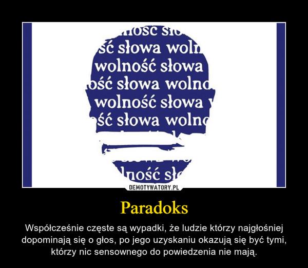 Paradoks – Współcześnie częste są wypadki, że ludzie którzy najgłośniej dopominają się o głos, po jego uzyskaniu okazują się być tymi, którzy nic sensownego do powiedzenia nie mają.