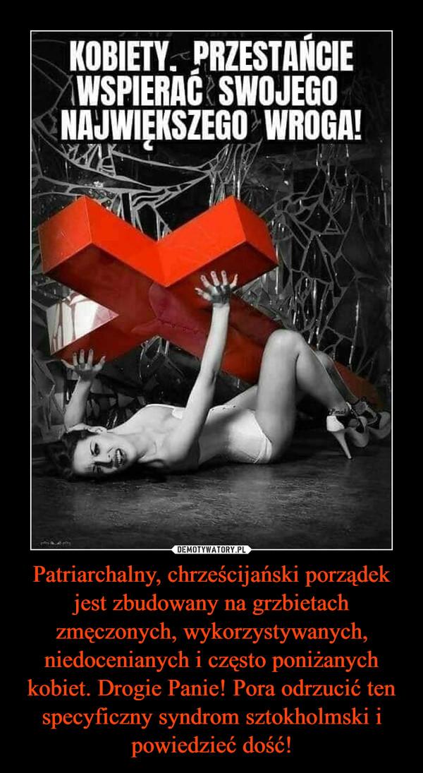 Patriarchalny, chrześcijański porządek jest zbudowany na grzbietach zmęczonych, wykorzystywanych, niedocenianych i często poniżanych kobiet. Drogie Panie! Pora odrzucić ten specyficzny syndrom sztokholmski i powiedzieć dość! –