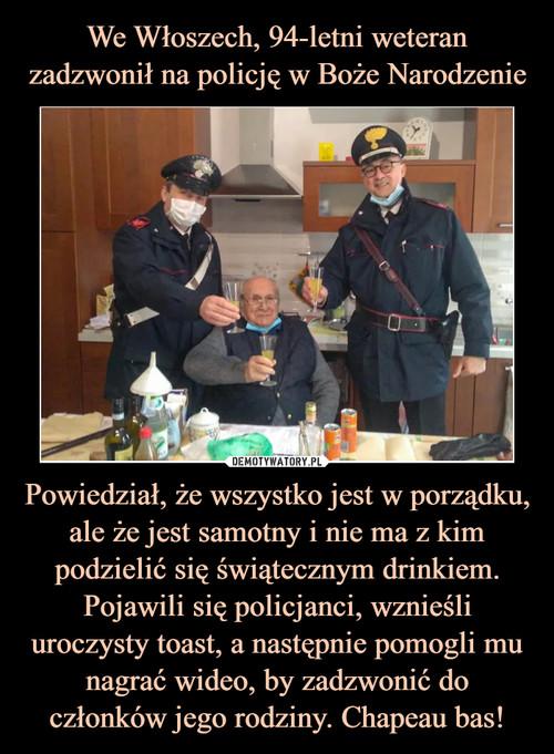 We Włoszech, 94-letni weteran zadzwonił na policję w Boże Narodzenie Powiedział, że wszystko jest w porządku, ale że jest samotny i nie ma z kim podzielić się świątecznym drinkiem. Pojawili się policjanci, wznieśli uroczysty toast, a następnie pomogli mu nagrać wideo, by zadzwonić do członków jego rodziny. Chapeau bas!