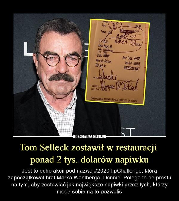 Tom Selleck zostawił w restauracji ponad 2 tys. dolarów napiwku – Jest to echo akcji pod nazwą #2020TipChallenge, którą zapoczątkował brat Marka Wahlberga, Donnie. Polega to po prostu na tym, aby zostawiać jak największe napiwki przez tych, którzy mogą sobie na to pozwolić