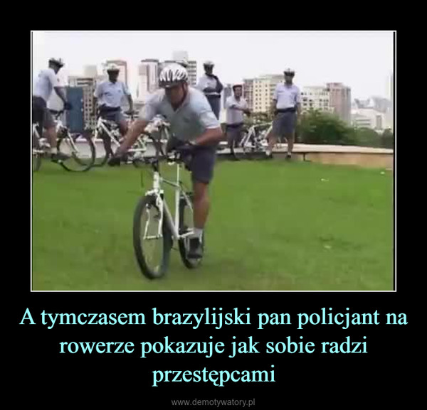 A tymczasem brazylijski pan policjant na rowerze pokazuje jak sobie radzi przestępcami –