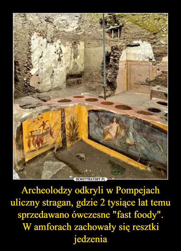 """Archeolodzy odkryli w Pompejach uliczny stragan, gdzie 2 tysiące lat temu sprzedawano ówczesne """"fast foody"""".W amforach zachowały się resztki jedzenia –"""