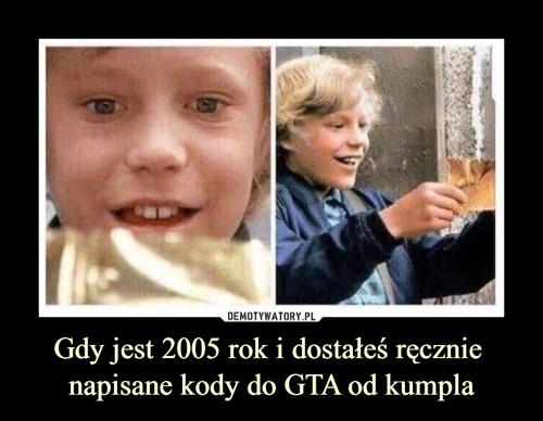 Gdy jest 2005 rok i dostałeś ręcznie  napisane kody do GTA od kumpla