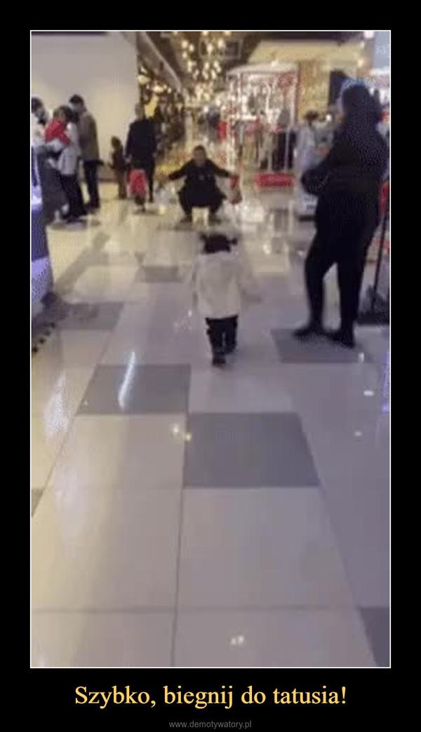 Szybko, biegnij do tatusia! –