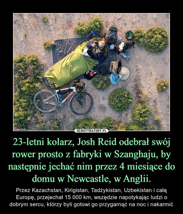 23-letni kolarz, Josh Reid odebrał swój rower prosto z fabryki w Szanghaju, by następnie jechać nim przez 4 miesiące do domu w Newcastle, w Anglii. – Przez Kazachstan, Kirigistan, Tadżykistan, Uzbekistan i całą Europę, przejechał 15 000 km, wszędzie napotykając ludzi o dobrym sercu, którzy byli gotowi go przygarnąć na noc i nakarmić