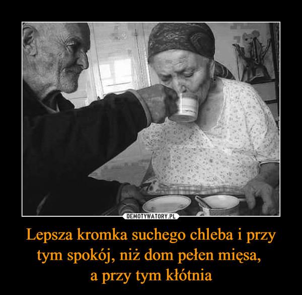 Lepsza kromka suchego chleba i przy tym spokój, niż dom pełen mięsa, a przy tym kłótnia –