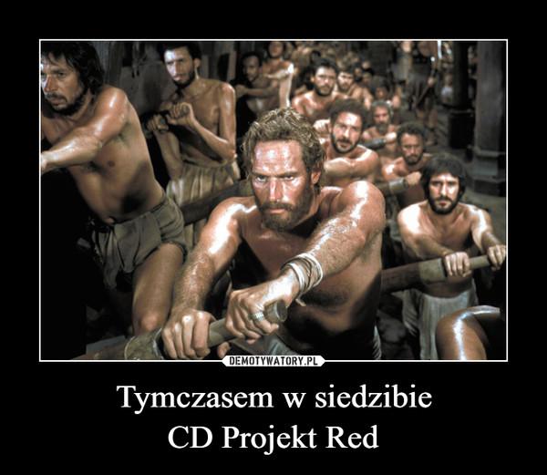 Tymczasem w siedzibieCD Projekt Red –
