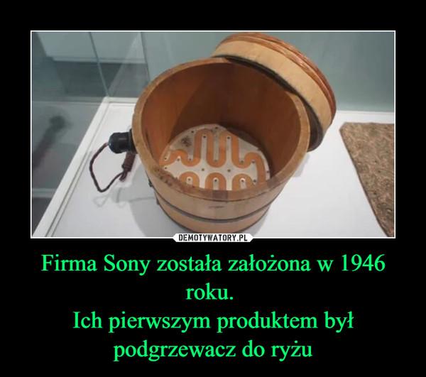 Firma Sony została założona w 1946 roku. Ich pierwszym produktem był podgrzewacz do ryżu –