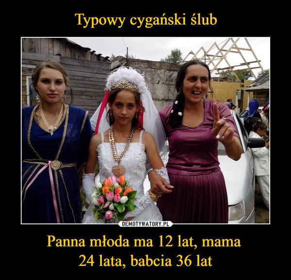 Panna młoda ma 12 lat, mama 24 lata, babcia 36 lat –