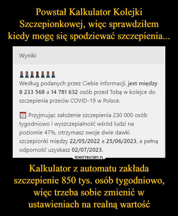 Kalkulator z automatu zakłada szczepienie 850 tys. osób tygodniowo, więc trzeba sobie zmienić w ustawieniach na realną wartość –  Wyniki ALAIIII Według podanych przez Ciebie informacji, jest między 8 233 568 a 14 781632 osób przed Tobą w kolejce do szczepienia przedw COVICt-19 w Polsce. Przyjmując zakdenie szczepienia 230 000 osób tygodniowo i wyszczepia/ność wśród ludzi na poziomie 47%, otrzymasz swoje dwie dawki szcmpionld między 22/05/2022 a 25/06/2023, a polne odporność uzyskasz 02/07/2023.