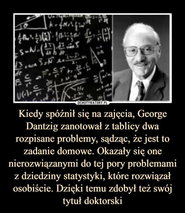 Kiedy spóźnił się na zajęcia, George Dantzig zanotował z tablicy dwa rozpisane problemy, sądząc, że jest to zadanie domowe. Okazały się one nierozwiązanymi do tej pory problemami z dziedziny statystyki, które rozwiązał osobiście. Dzięki temu zdobył też swój tytuł doktorski –
