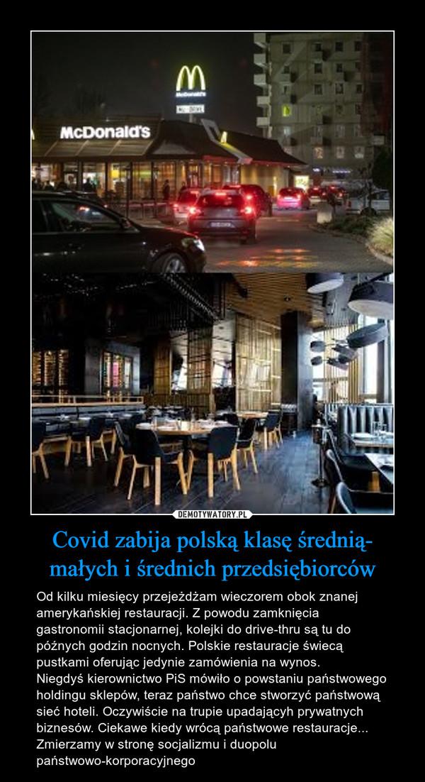 Covid zabija polską klasę średnią- małych i średnich przedsiębiorców – Od kilku miesięcy przejeżdżam wieczorem obok znanej amerykańskiej restauracji. Z powodu zamknięcia gastronomii stacjonarnej, kolejki do drive-thru są tu do późnych godzin nocnych. Polskie restauracje świecą pustkami oferując jedynie zamówienia na wynos. Niegdyś kierownictwo PiS mówiło o powstaniu państwowego holdingu sklepów, teraz państwo chce stworzyć państwową sieć hoteli. Oczywiście na trupie upadającyh prywatnych biznesów. Ciekawe kiedy wrócą państwowe restauracje...Zmierzamy w stronę socjalizmu i duopolu państwowo-korporacyjnego