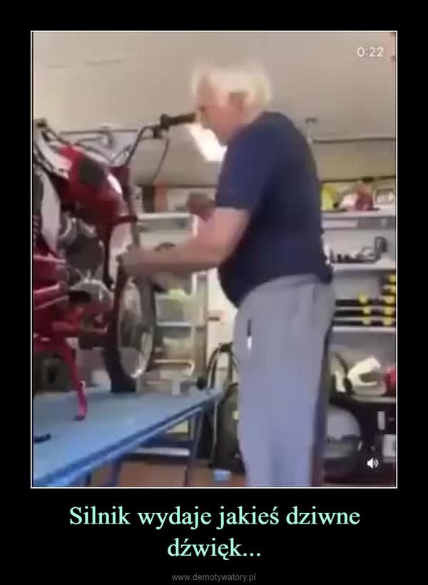Silnik wydaje jakieś dziwne dźwięk... –