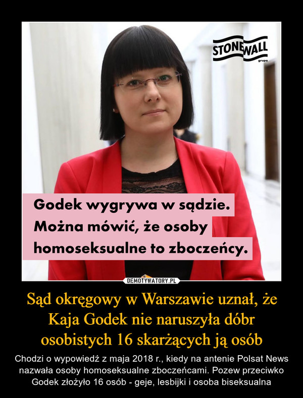 Sąd okręgowy w Warszawie uznał, że Kaja Godek nie naruszyła dóbr osobistych 16 skarżących ją osób – Chodzi o wypowiedź z maja 2018 r., kiedy na antenie Polsat News nazwała osoby homoseksualne zboczeńcami. Pozew przeciwko Godek złożyło 16 osób - geje, lesbijki i osoba biseksualna Godek wygrywa w sądzie. Można mówić, że osoby homoseksualne to zboczeńcy.