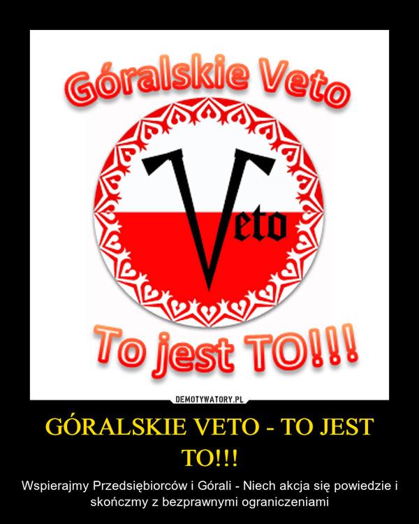 GÓRALSKIE VETO - TO JEST TO!!! – Wspierajmy Przedsiębiorców i Górali - Niech akcja się powiedzie i skończmy z bezprawnymi ograniczeniami