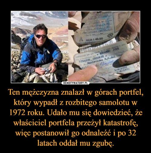 Ten mężczyzna znalazł w górach portfel, który wypadł z rozbitego samolotu w 1972 roku. Udało mu się dowiedzieć, że właściciel portfela przeżył katastrofę, więc postanowił go odnaleźć i po 32 latach oddał mu zgubę.
