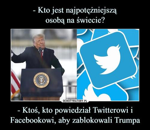 - Kto jest najpotężniejszą osobą na świecie? - Ktoś, kto powiedział Twitterowi i Facebookowi, aby zablokowali Trumpa