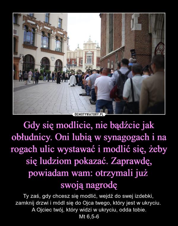 Gdy się modlicie, nie bądźcie jak obłudnicy. Oni lubią w synagogach i na rogach ulic wystawać i modlić się, żeby się ludziom pokazać. Zaprawdę, powiadam wam: otrzymali już swoją nagrodę – Ty zaś, gdy chcesz się modlić, wejdź do swej izdebki, zamknij drzwi i módl się do Ojca twego, który jest w ukryciu. A Ojciec twój, który widzi w ukryciu, odda tobie.Mt 6,5-6