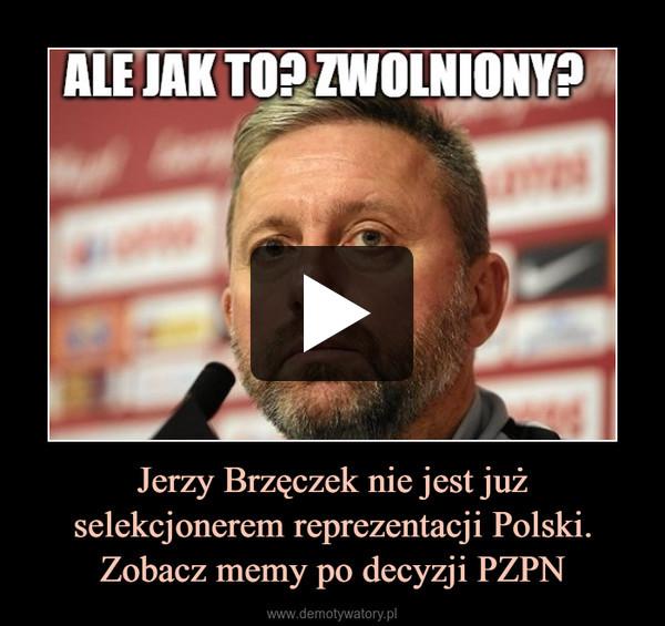 Jerzy Brzęczek nie jest już selekcjonerem reprezentacji Polski. Zobacz memy po decyzji PZPN –