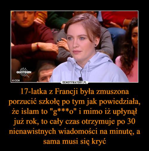 """17-latka z Francji była zmuszona porzucić szkołę po tym jak powiedziała, że islam to """"g***o"""" i mimo iż upłynął już rok, to cały czas otrzymuje po 30 nienawistnych wiadomości na minutę, a sama musi się kryć"""
