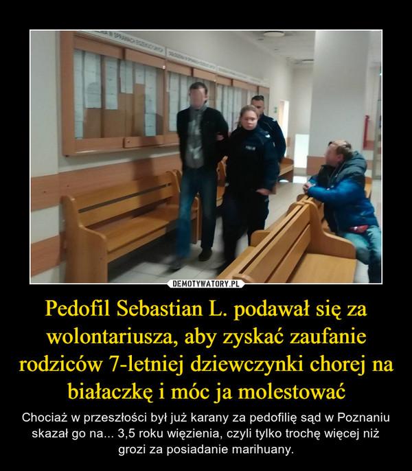 Pedofil Sebastian L. podawał się za wolontariusza, aby zyskać zaufanie rodziców 7-letniej dziewczynki chorej na białaczkę i móc ja molestować – Chociaż w przeszłości był już karany za pedofilię sąd w Poznaniu skazał go na... 3,5 roku więzienia, czyli tylko trochę więcej niż grozi za posiadanie marihuany.