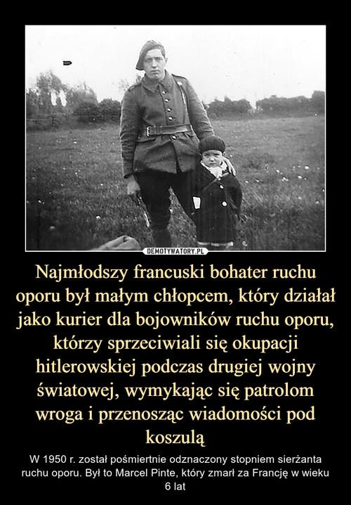 Najmłodszy francuski bohater ruchu oporu był małym chłopcem, który działał jako kurier dla bojowników ruchu oporu, którzy sprzeciwiali się okupacji hitlerowskiej podczas drugiej wojny światowej, wymykając się patrolom wroga i przenosząc wiadomości pod koszulą