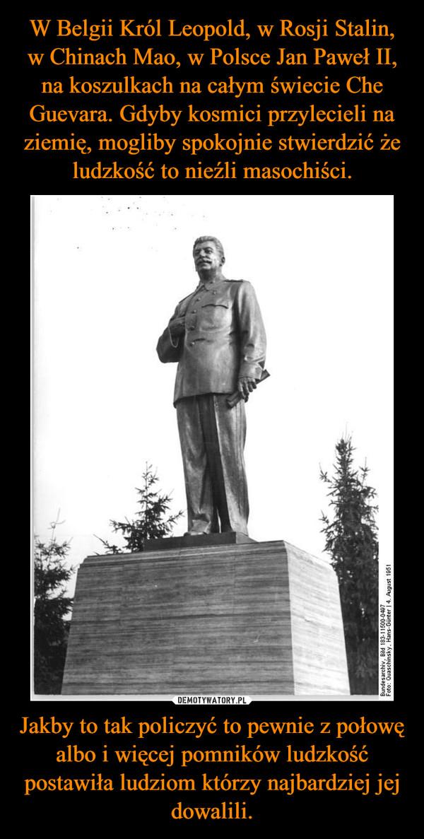 Jakby to tak policzyć to pewnie z połowę albo i więcej pomników ludzkość postawiła ludziom którzy najbardziej jej dowalili. –