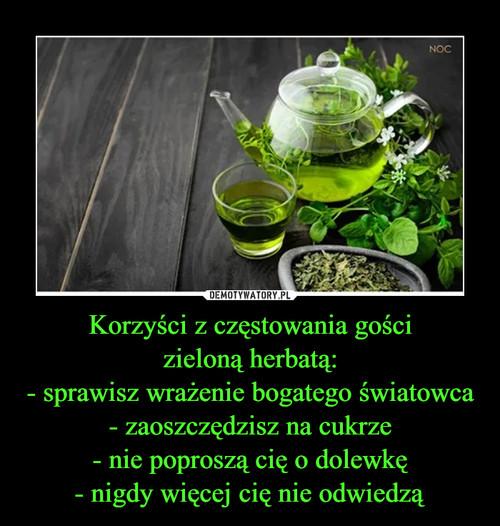 Korzyści z częstowania gości zieloną herbatą: - sprawisz wrażenie bogatego światowca - zaoszczędzisz na cukrze - nie poproszą cię o dolewkę - nigdy więcej cię nie odwiedzą