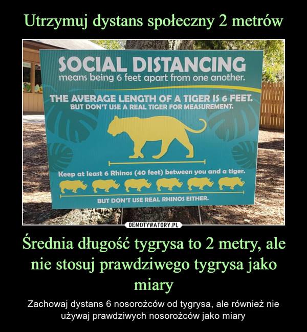 Średnia długość tygrysa to 2 metry, ale nie stosuj prawdziwego tygrysa jako miary – Zachowaj dystans 6 nosorożców od tygrysa, ale również nie używaj prawdziwych nosorożców jako miary