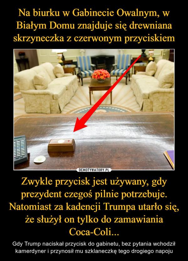 Zwykle przycisk jest używany, gdy prezydent czegoś pilnie potrzebuje. Natomiast za kadencji Trumpa utarło się, że służył on tylko do zamawiania Coca-Coli... – Gdy Trump naciskał przycisk do gabinetu, bez pytania wchodził kamerdyner i przynosił mu szklaneczkę tego drogiego napoju