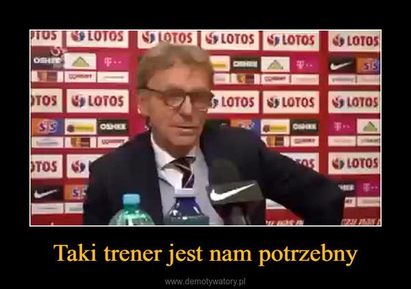 Taki trener jest nam potrzebny –