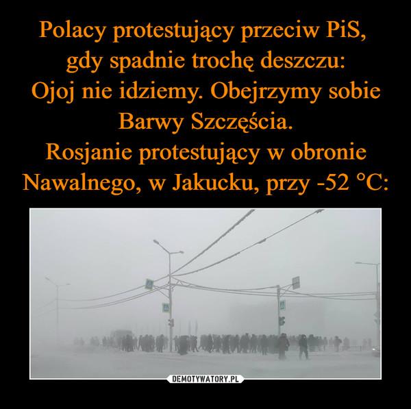 Polacy protestujący przeciw PiS,  gdy spadnie trochę deszczu: Ojoj nie idziemy. Obejrzymy sobie Barwy Szczęścia. Rosjanie protestujący w obronie Nawalnego, w Jakucku, przy -52 °C: