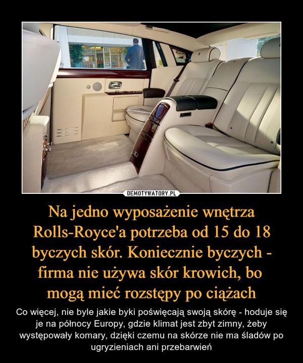 Na jedno wyposażenie wnętrza Rolls-Royce'a potrzeba od 15 do 18 byczych skór. Koniecznie byczych - firma nie używa skór krowich, bo mogą mieć rozstępy po ciążach – Co więcej, nie byle jakie byki poświęcają swoją skórę - hoduje się je na północy Europy, gdzie klimat jest zbyt zimny, żeby występowały komary, dzięki czemu na skórze nie ma śladów po ugryzieniach ani przebarwień