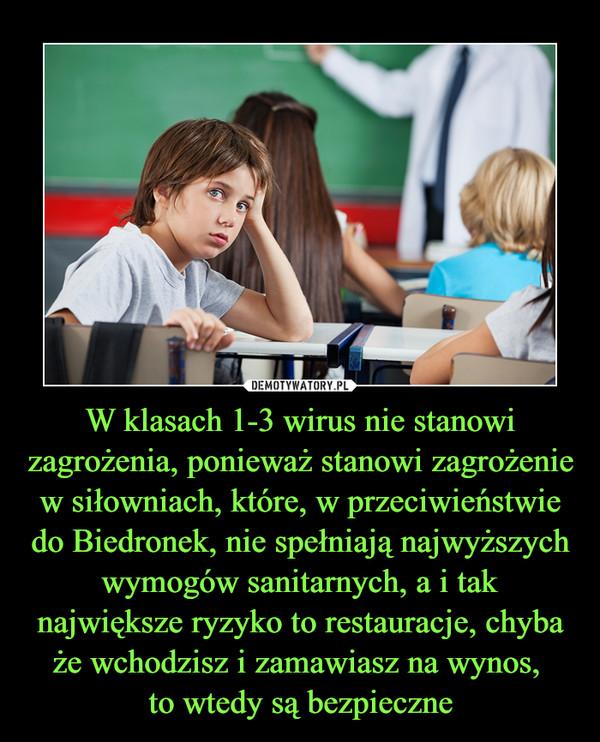 W klasach 1-3 wirus nie stanowi zagrożenia, ponieważ stanowi zagrożenie w siłowniach, które, w przeciwieństwie do Biedronek, nie spełniają najwyższych wymogów sanitarnych, a i tak największe ryzyko to restauracje, chyba że wchodzisz i zamawiasz na wynos, to wtedy są bezpieczne –